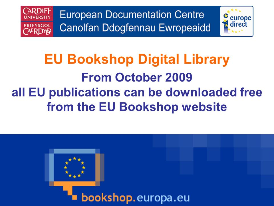 EU Bookshop Digital Library From October 2009 all EU publications can be downloaded free from the EU Bookshop website