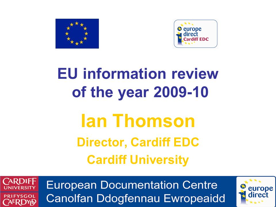 EU information review of the year 2009-10 Ian Thomson Director, Cardiff EDC Cardiff University