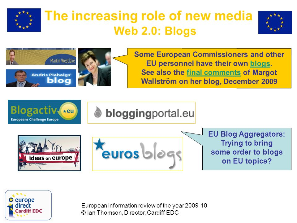 European information review of the year 2009-10 © Ian Thomson, Director, Cardiff EDC The increasing role of new media Web 2.0: Blogs Some European Commissioners and other EU personnel have their own blogs.blogs See also the final comments of Margot Wallström on her blog, December 2009final comments EU Blog Aggregators: Trying to bring some order to blogs on EU topics
