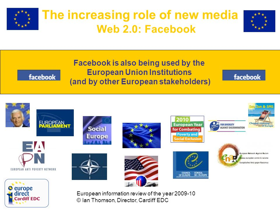 European information review of the year 2009-10 © Ian Thomson, Director, Cardiff EDC The increasing role of new media Web 2.0: Facebook Facebook is also being used by the European Union Institutions (and by other European stakeholders)