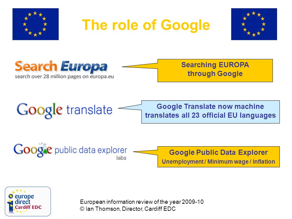 European information review of the year 2009-10 © Ian Thomson, Director, Cardiff EDC The role of Google Google Translate now machine translates all 23 official EU languages Google Public Data Explorer Unemployment / Minimum wage / Inflation Searching EUROPA through Google