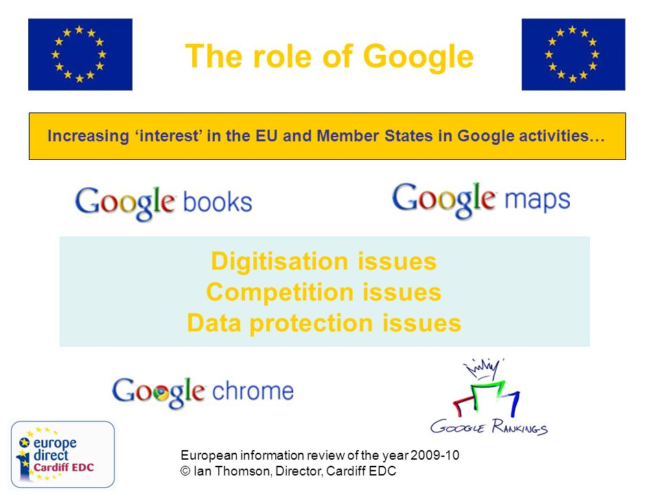European information review of the year 2009-10 © Ian Thomson, Director, Cardiff EDC The role of Google Increasing interest in the EU and Member States in Google activities… Digitisation issues Competition issues Data protection issues