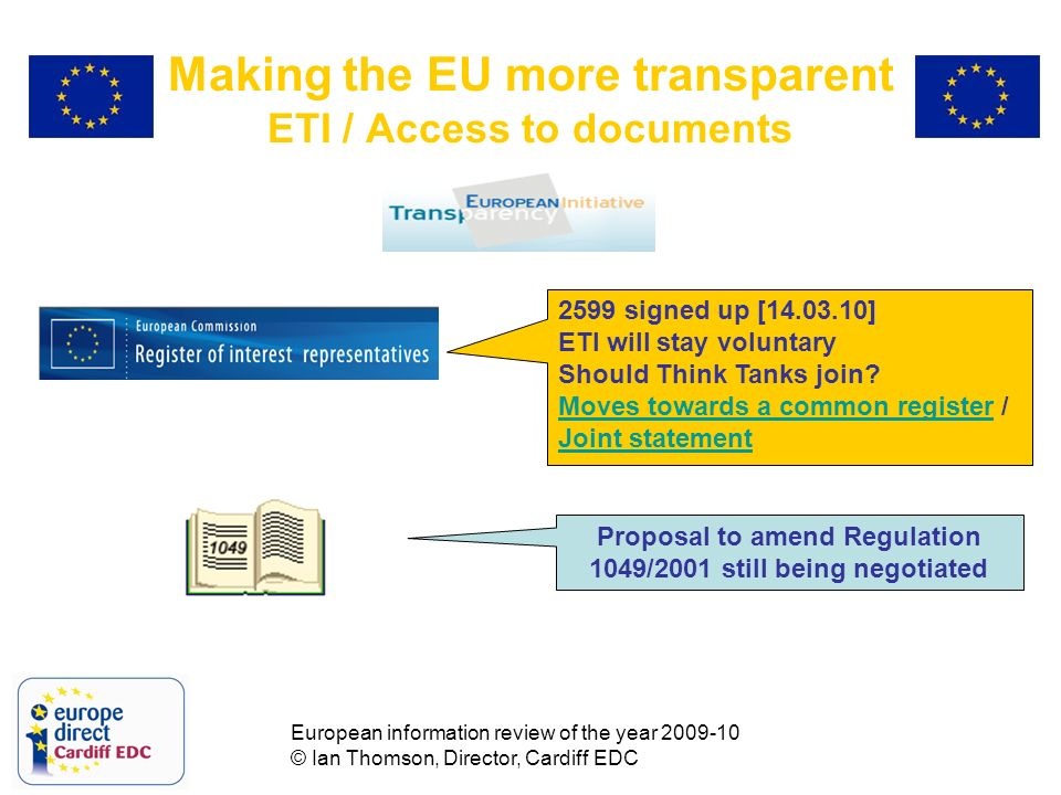 European information review of the year 2009-10 © Ian Thomson, Director, Cardiff EDC Making the EU more transparent ETI / Access to documents 2599 signed up [14.03.10] ETI will stay voluntary Should Think Tanks join.
