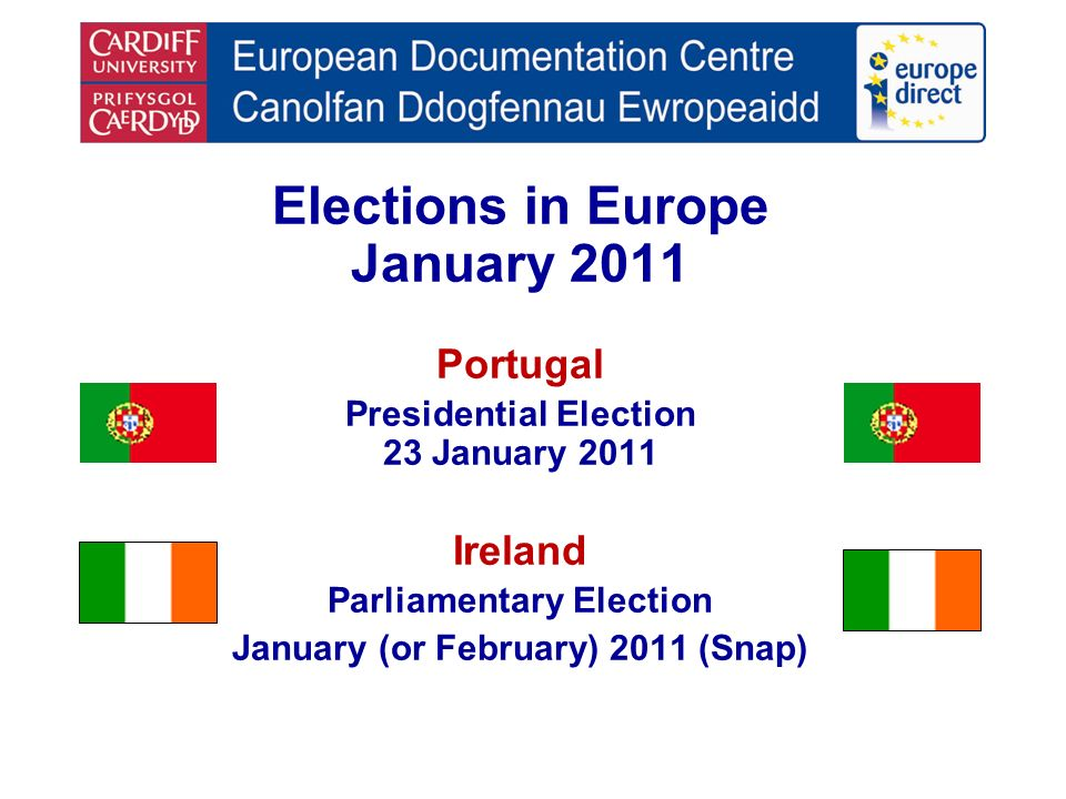Elections in Europe January 2011 Portugal Presidential Election 23 January 2011 Ireland Parliamentary Election January (or February) 2011 (Snap)