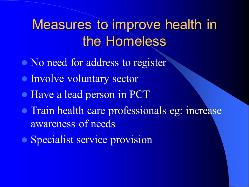 Measures to improve health in the Homeless No need for address to register Involve voluntary sector Have a lead person in PCT Train health care professionals eg: increase awareness of needs Specialist service provision
