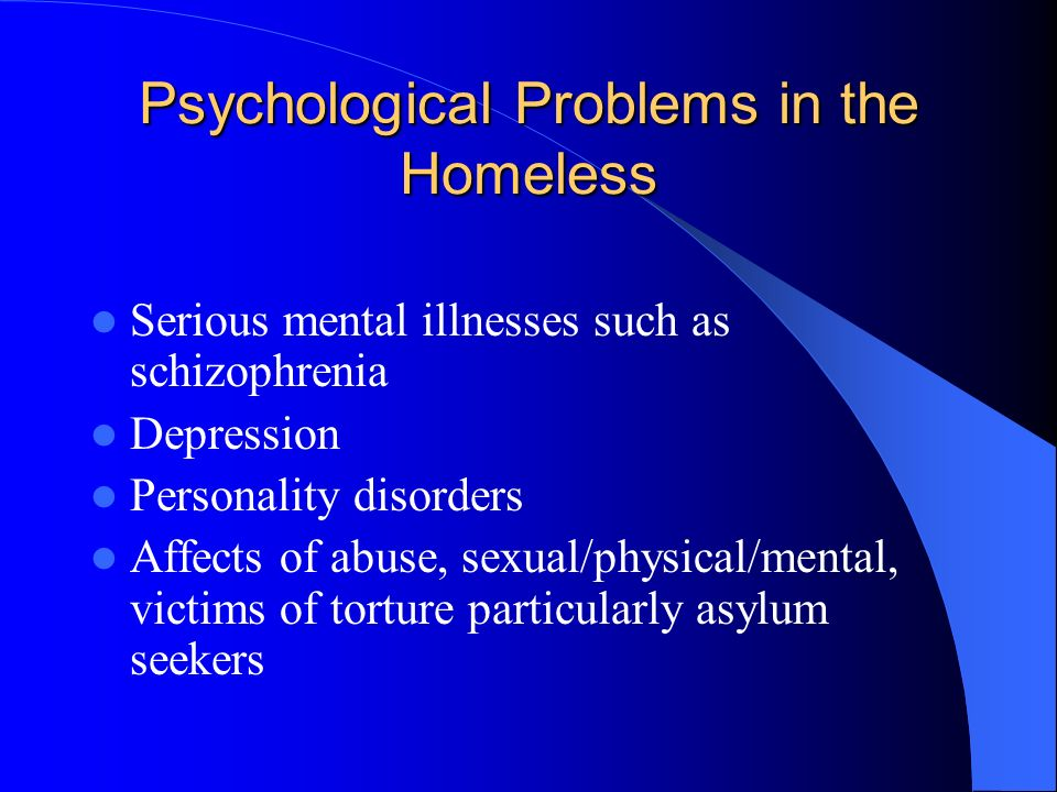 Psychological Problems in the Homeless Serious mental illnesses such as schizophrenia Depression Personality disorders Affects of abuse, sexual/physical/mental, victims of torture particularly asylum seekers