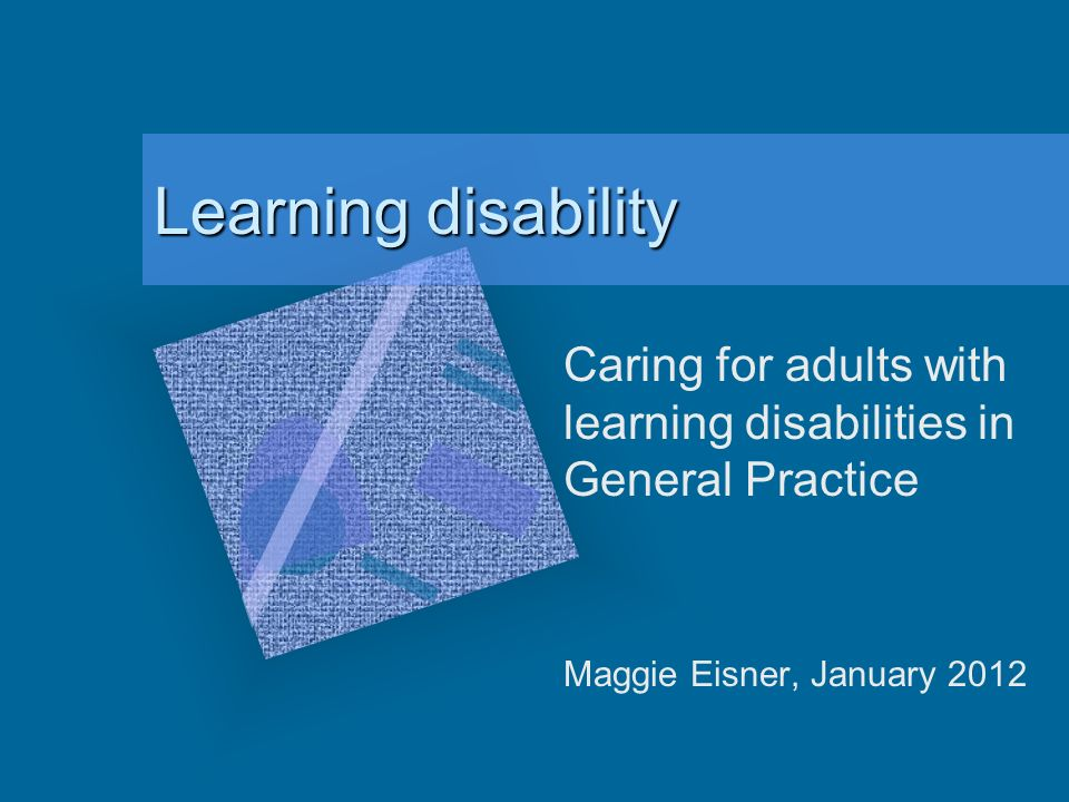 Learning disability Caring for adults with learning disabilities in General Practice Maggie Eisner, January 2012