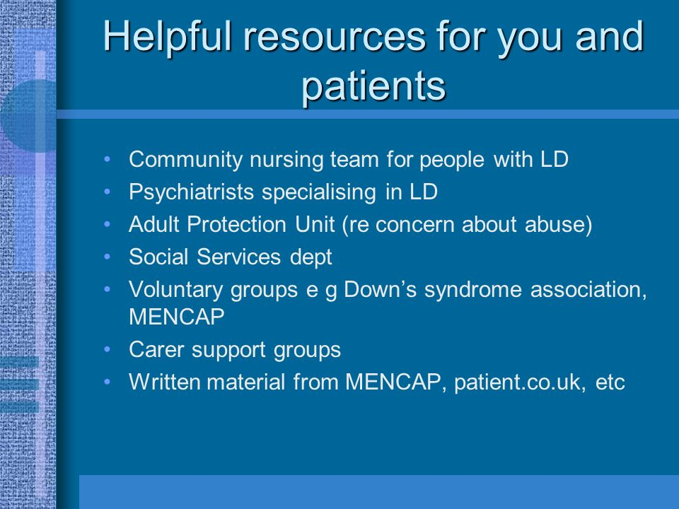 Helpful resources for you and patients Community nursing team for people with LD Psychiatrists specialising in LD Adult Protection Unit (re concern about abuse) Social Services dept Voluntary groups e g Downs syndrome association, MENCAP Carer support groups Written material from MENCAP, patient.co.uk, etc