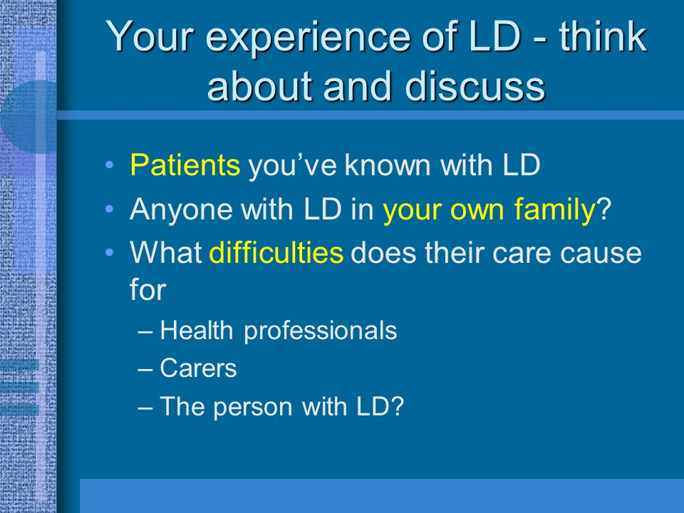 Your experience of LD - think about and discuss Patients youve known with LD Anyone with LD in your own family.