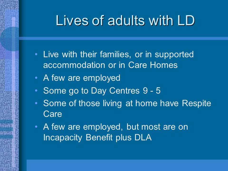 Lives of adults with LD Live with their families, or in supported accommodation or in Care Homes A few are employed Some go to Day Centres 9 - 5 Some of those living at home have Respite Care A few are employed, but most are on Incapacity Benefit plus DLA