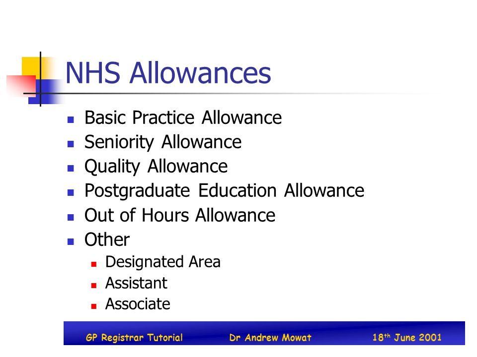 GP Registrar TutorialDr Andrew Mowat18 th June 2001 NHS Allowances Basic Practice Allowance Seniority Allowance Quality Allowance Postgraduate Education Allowance Out of Hours Allowance Other Designated Area Assistant Associate