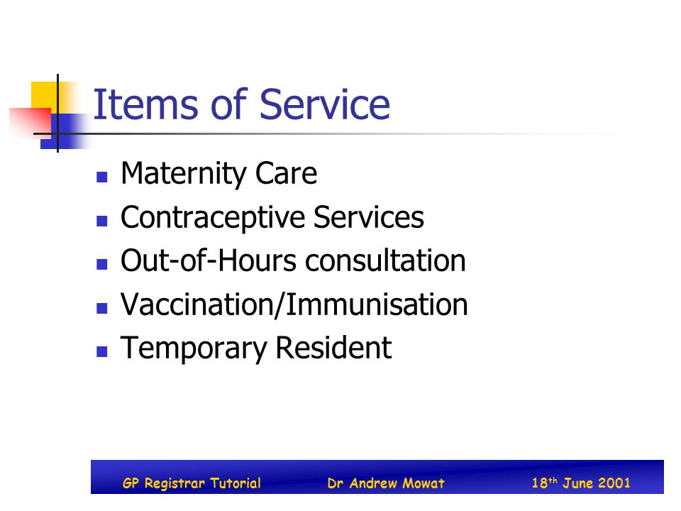 GP Registrar TutorialDr Andrew Mowat18 th June 2001 Items of Service Maternity Care Contraceptive Services Out-of-Hours consultation Vaccination/Immunisation Temporary Resident