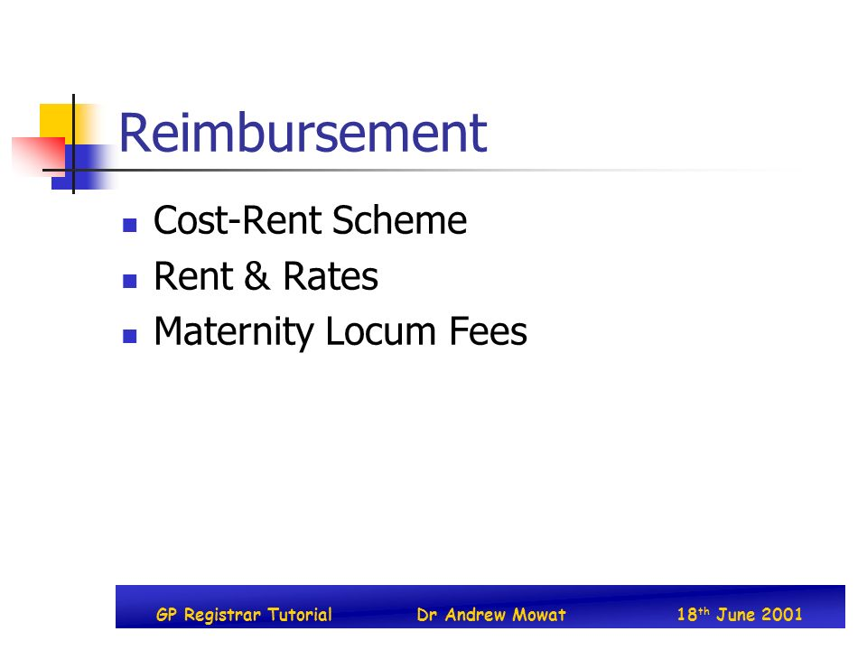 GP Registrar TutorialDr Andrew Mowat18 th June 2001 Reimbursement Cost-Rent Scheme Rent & Rates Maternity Locum Fees