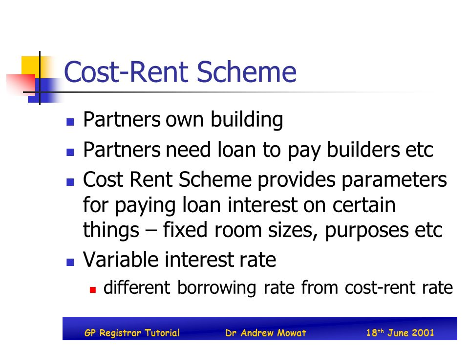 GP Registrar TutorialDr Andrew Mowat18 th June 2001 Cost-Rent Scheme Partners own building Partners need loan to pay builders etc Cost Rent Scheme provides parameters for paying loan interest on certain things – fixed room sizes, purposes etc Variable interest rate different borrowing rate from cost-rent rate