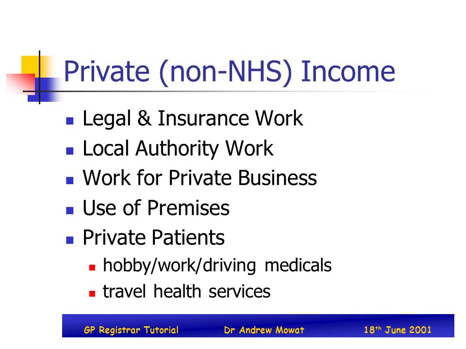 GP Registrar TutorialDr Andrew Mowat18 th June 2001 Private (non-NHS) Income Legal & Insurance Work Local Authority Work Work for Private Business Use of Premises Private Patients hobby/work/driving medicals travel health services