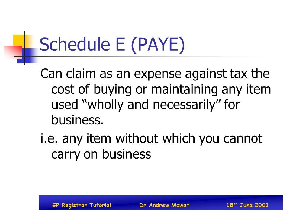 GP Registrar TutorialDr Andrew Mowat18 th June 2001 Schedule E (PAYE) Can claim as an expense against tax the cost of buying or maintaining any item used wholly and necessarily for business.