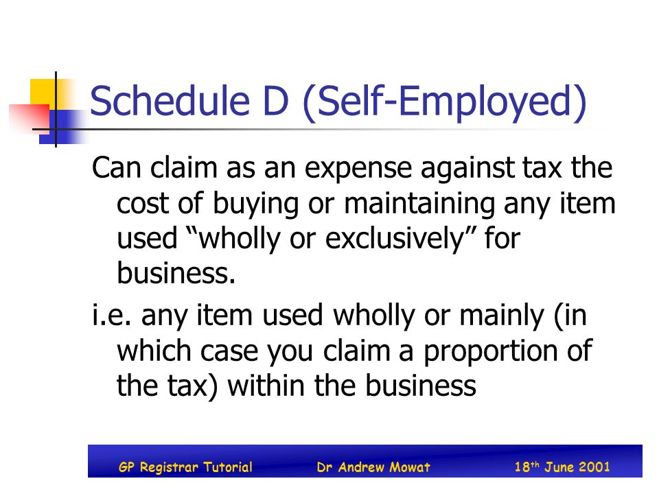 GP Registrar TutorialDr Andrew Mowat18 th June 2001 Schedule D (Self-Employed) Can claim as an expense against tax the cost of buying or maintaining any item used wholly or exclusively for business.
