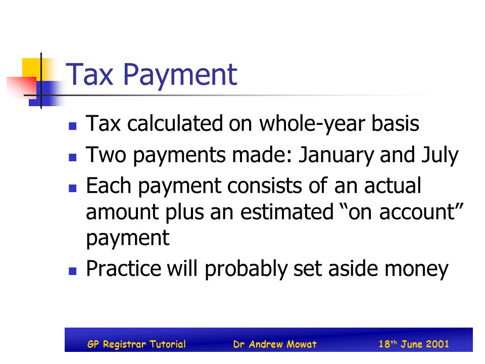 GP Registrar TutorialDr Andrew Mowat18 th June 2001 Tax Payment Tax calculated on whole-year basis Two payments made: January and July Each payment consists of an actual amount plus an estimated on account payment Practice will probably set aside money