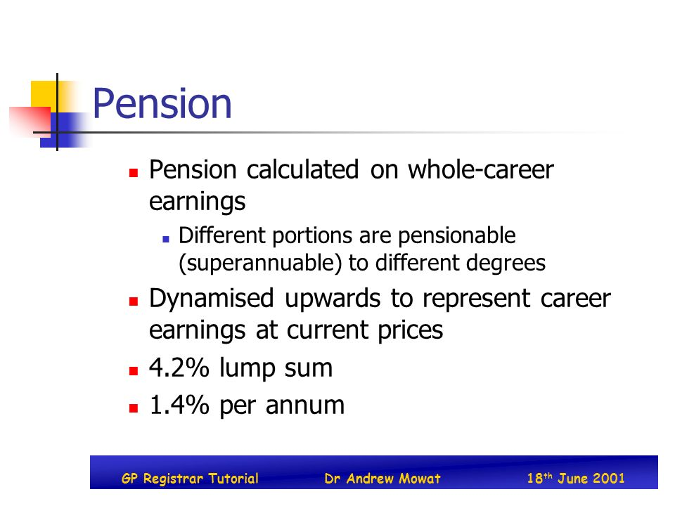 GP Registrar TutorialDr Andrew Mowat18 th June 2001 Pension Pension calculated on whole-career earnings Different portions are pensionable (superannuable) to different degrees Dynamised upwards to represent career earnings at current prices 4.2% lump sum 1.4% per annum