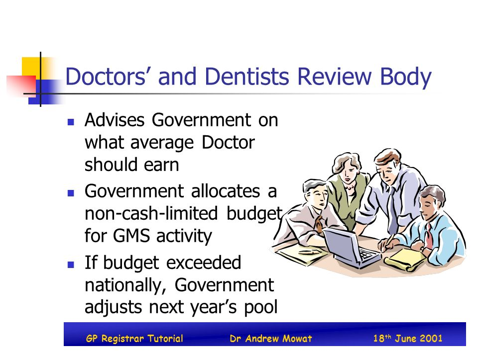 GP Registrar TutorialDr Andrew Mowat18 th June 2001 Doctors and Dentists Review Body Advises Government on what average Doctor should earn Government allocates a non-cash-limited budget for GMS activity If budget exceeded nationally, Government adjusts next years pool