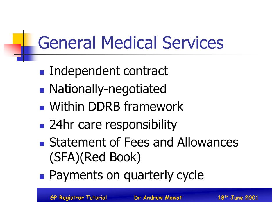 GP Registrar TutorialDr Andrew Mowat18 th June 2001 General Medical Services Independent contract Nationally-negotiated Within DDRB framework 24hr care responsibility Statement of Fees and Allowances (SFA)(Red Book) Payments on quarterly cycle