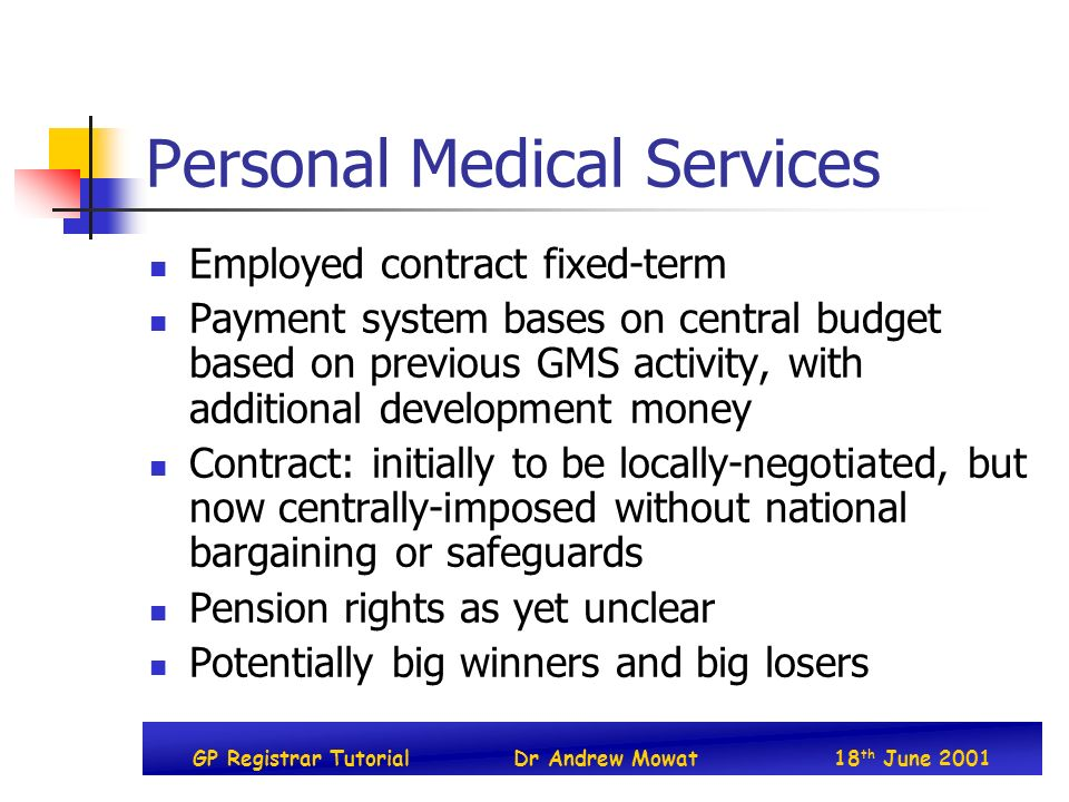 GP Registrar TutorialDr Andrew Mowat18 th June 2001 Personal Medical Services Employed contract fixed-term Payment system bases on central budget based on previous GMS activity, with additional development money Contract: initially to be locally-negotiated, but now centrally-imposed without national bargaining or safeguards Pension rights as yet unclear Potentially big winners and big losers