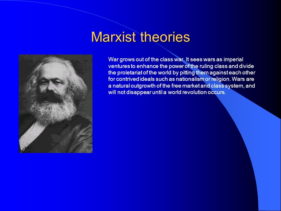 Marxist theories War grows out of the class war.