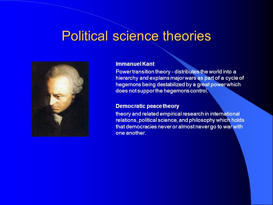 Political science theories Immanuel Kant Power transition theory - distributes the world into a hierarchy and explains major wars as part of a cycle of hegemons being destabilized by a great power which does not suppor the hegemons control.