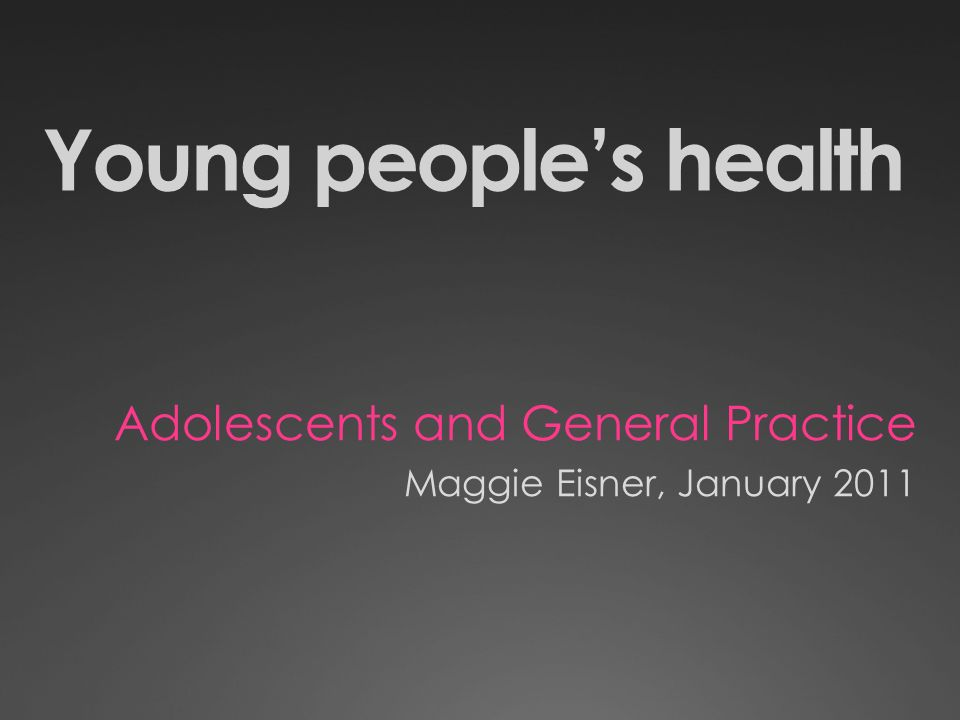 Young peoples health Adolescents and General Practice Maggie Eisner, January 2011