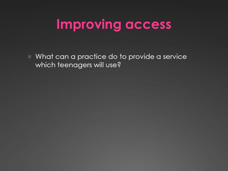 Improving access What can a practice do to provide a service which teenagers will use