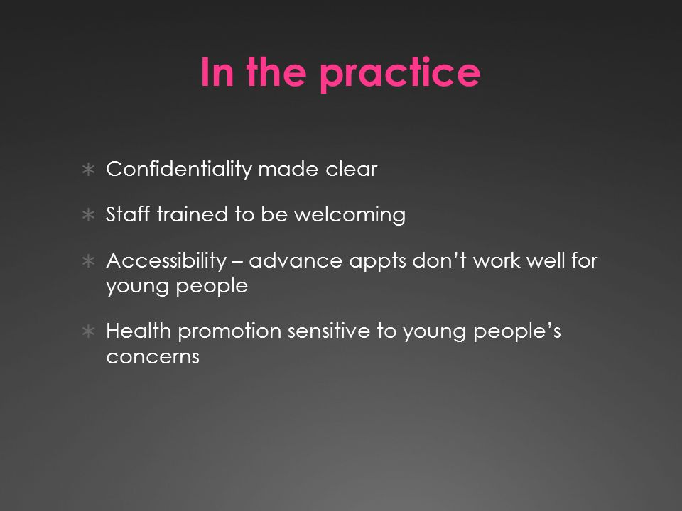 In the practice Confidentiality made clear Staff trained to be welcoming Accessibility – advance appts dont work well for young people Health promotion sensitive to young peoples concerns