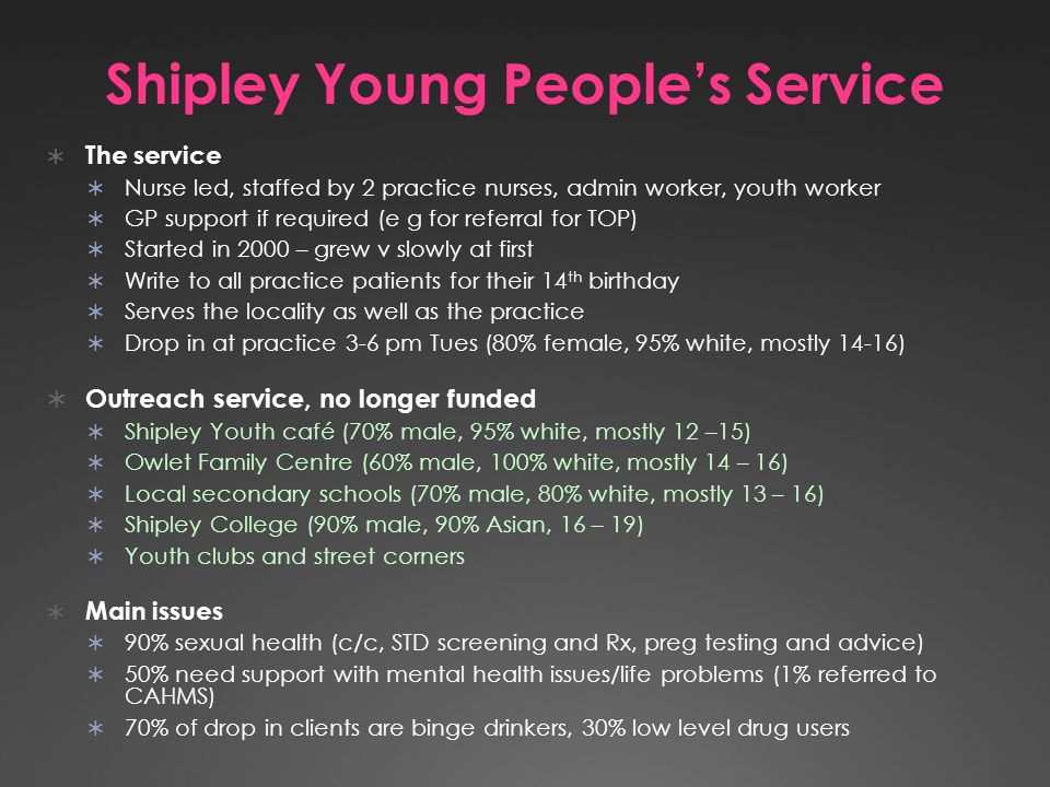 Shipley Young Peoples Service The service Nurse led, staffed by 2 practice nurses, admin worker, youth worker GP support if required (e g for referral for TOP) Started in 2000 – grew v slowly at first Write to all practice patients for their 14 th birthday Serves the locality as well as the practice Drop in at practice 3-6 pm Tues (80% female, 95% white, mostly 14-16) Outreach service, no longer funded Shipley Youth café (70% male, 95% white, mostly 12 –15) Owlet Family Centre (60% male, 100% white, mostly 14 – 16) Local secondary schools (70% male, 80% white, mostly 13 – 16) Shipley College (90% male, 90% Asian, 16 – 19) Youth clubs and street corners Main issues 90% sexual health (c/c, STD screening and Rx, preg testing and advice) 50% need support with mental health issues/life problems (1% referred to CAHMS) 70% of drop in clients are binge drinkers, 30% low level drug users