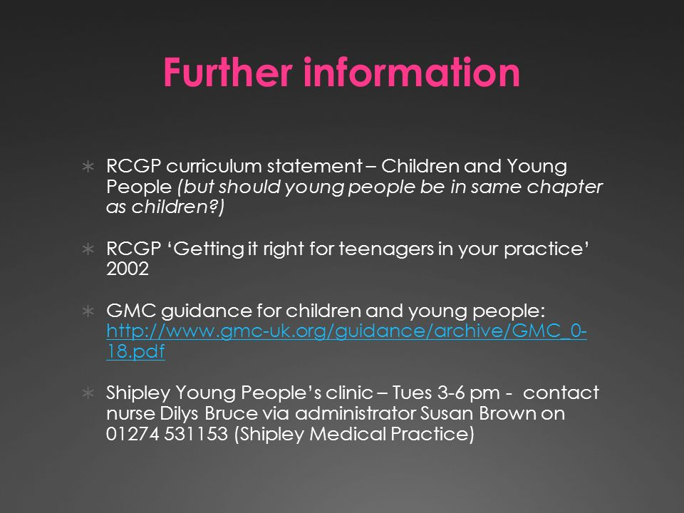 Further information RCGP curriculum statement – Children and Young People (but should young people be in same chapter as children ) RCGP Getting it right for teenagers in your practice 2002 GMC guidance for children and young people:   18.pdf   18.pdf Shipley Young Peoples clinic – Tues 3-6 pm - contact nurse Dilys Bruce via administrator Susan Brown on (Shipley Medical Practice)