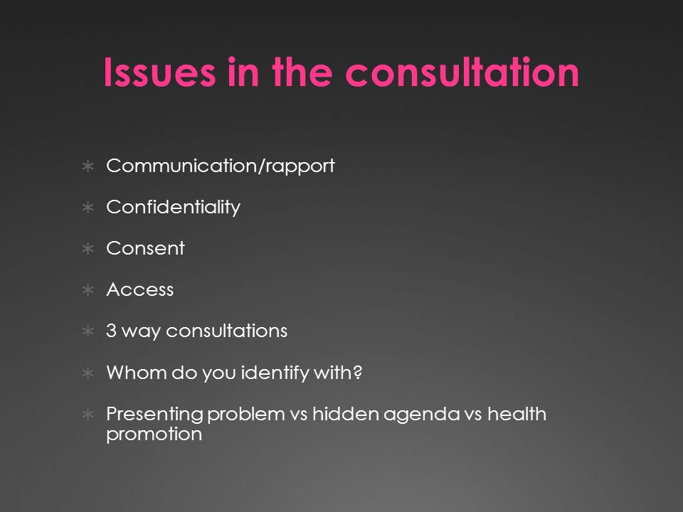 Issues in the consultation Communication/rapport Confidentiality Consent Access 3 way consultations Whom do you identify with.