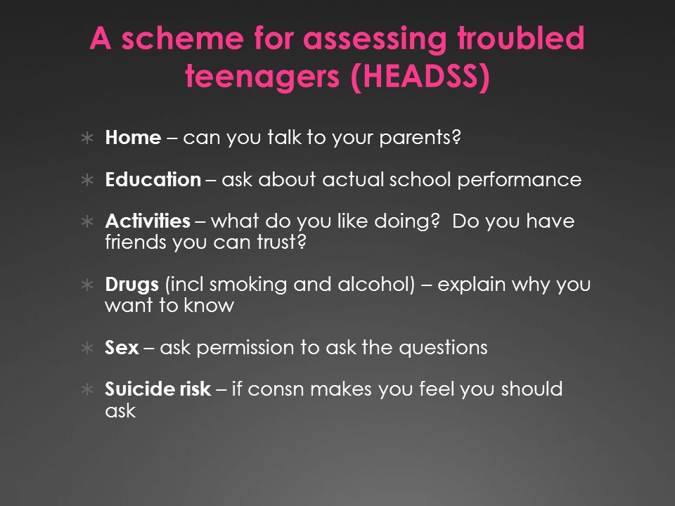 A scheme for assessing troubled teenagers (HEADSS) Home – can you talk to your parents.