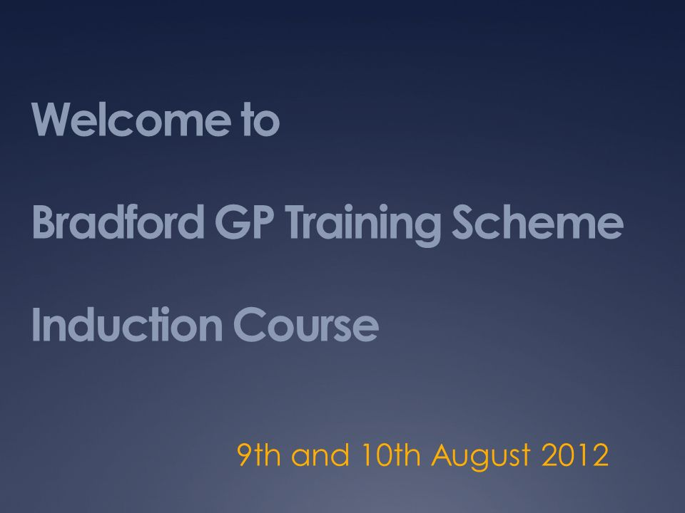 Welcome to Bradford GP Training Scheme Induction Course 9th and 10th August 2012