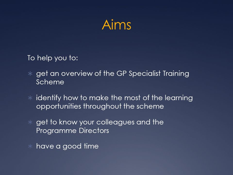 Aims To help you to: get an overview of the GP Specialist Training Scheme identify how to make the most of the learning opportunities throughout the scheme get to know your colleagues and the Programme Directors have a good time