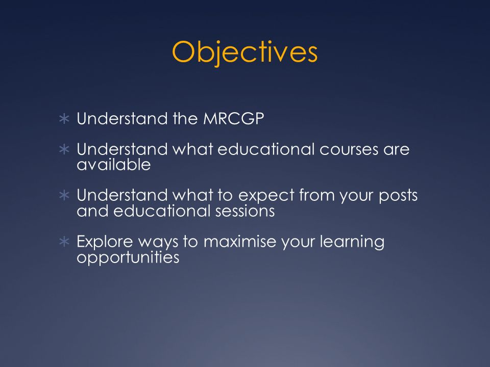 Objectives Understand the MRCGP Understand what educational courses are available Understand what to expect from your posts and educational sessions Explore ways to maximise your learning opportunities
