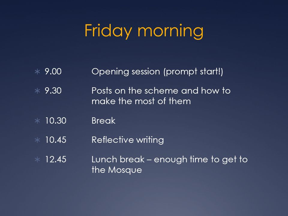 Friday morning 9.00 Opening session (prompt start!) 9.30 Posts on the scheme and how to make the most of them 10.30 Break 10.45 Reflective writing 12.45 Lunch break – enough time to get to the Mosque