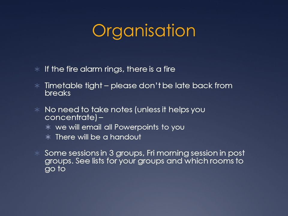 Organisation If the fire alarm rings, there is a fire Timetable tight – please dont be late back from breaks No need to take notes (unless it helps you concentrate) – we will email all Powerpoints to you There will be a handout Some sessions in 3 groups, Fri morning session in post groups.