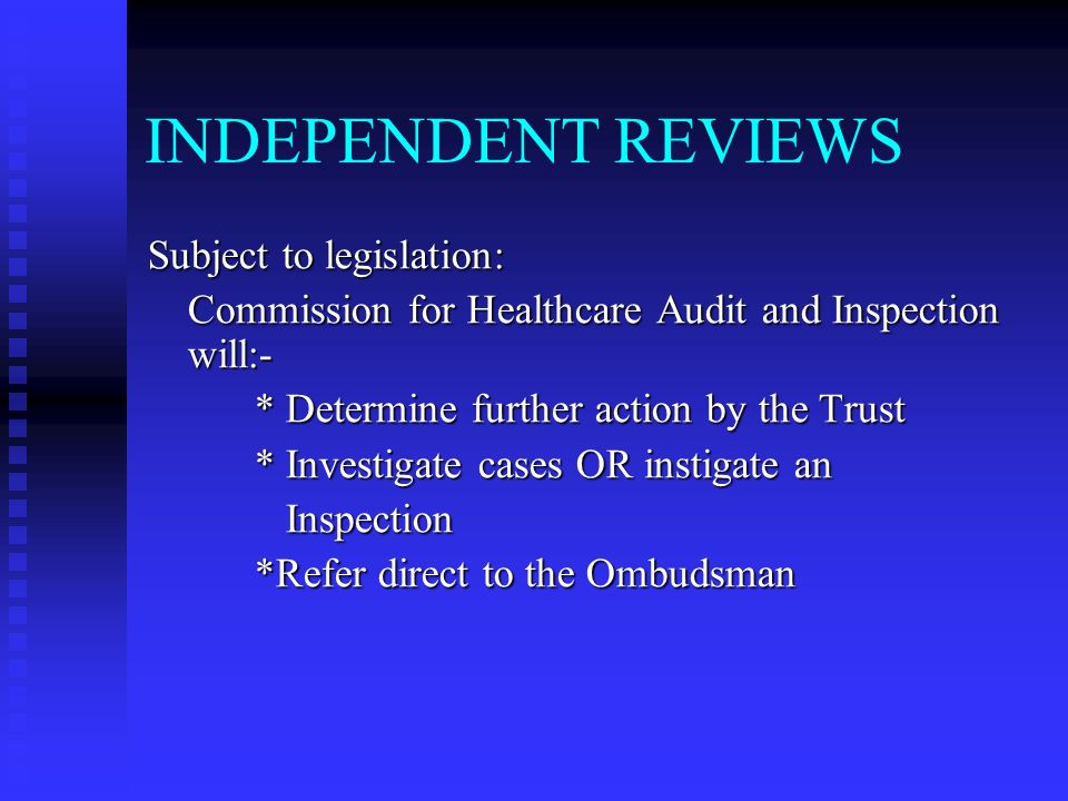 INDEPENDENT REVIEWS Subject to legislation: Commission for Healthcare Audit and Inspection will:- * Determine further action by the Trust * Investigate cases OR instigate an Inspection Inspection *Refer direct to the Ombudsman