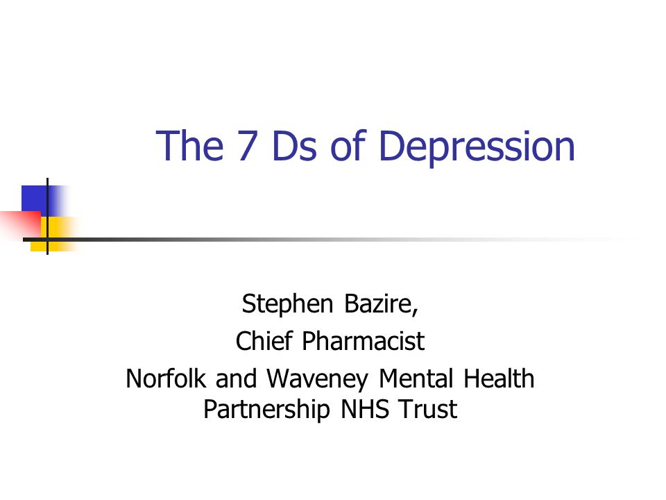 The 7 Ds of Depression Stephen Bazire, Chief Pharmacist Norfolk and Waveney Mental Health Partnership NHS Trust