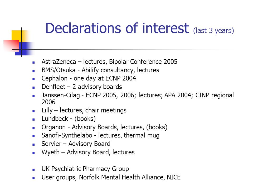 Declarations of interest (last 3 years) AstraZeneca – lectures, Bipolar Conference 2005 BMS/Otsuka - Abilify consultancy, lectures Cephalon - one day at ECNP 2004 Denfleet – 2 advisory boards Janssen-Cilag - ECNP 2005, 2006; lectures; APA 2004; CINP regional 2006 Lilly – lectures, chair meetings Lundbeck - (books) Organon - Advisory Boards, lectures, (books) Sanofi-Synthelabo - lectures, thermal mug Servier – Advisory Board Wyeth – Advisory Board, lectures UK Psychiatric Pharmacy Group User groups, Norfolk Mental Health Alliance, NICE