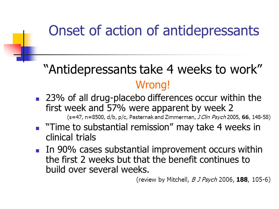 Onset of action of antidepressants Antidepressants take 4 weeks to work Wrong.