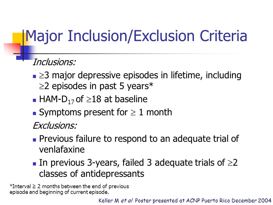 Major Inclusion/Exclusion Criteria Inclusions: 3 major depressive episodes in lifetime, including 2 episodes in past 5 years* HAM-D 17 of 18 at baseline Symptoms present for 1 month Exclusions: Previous failure to respond to an adequate trial of venlafaxine In previous 3-years, failed 3 adequate trials of 2 classes of antidepressants *Interval 2 months between the end of previous episode and beginning of current episode.