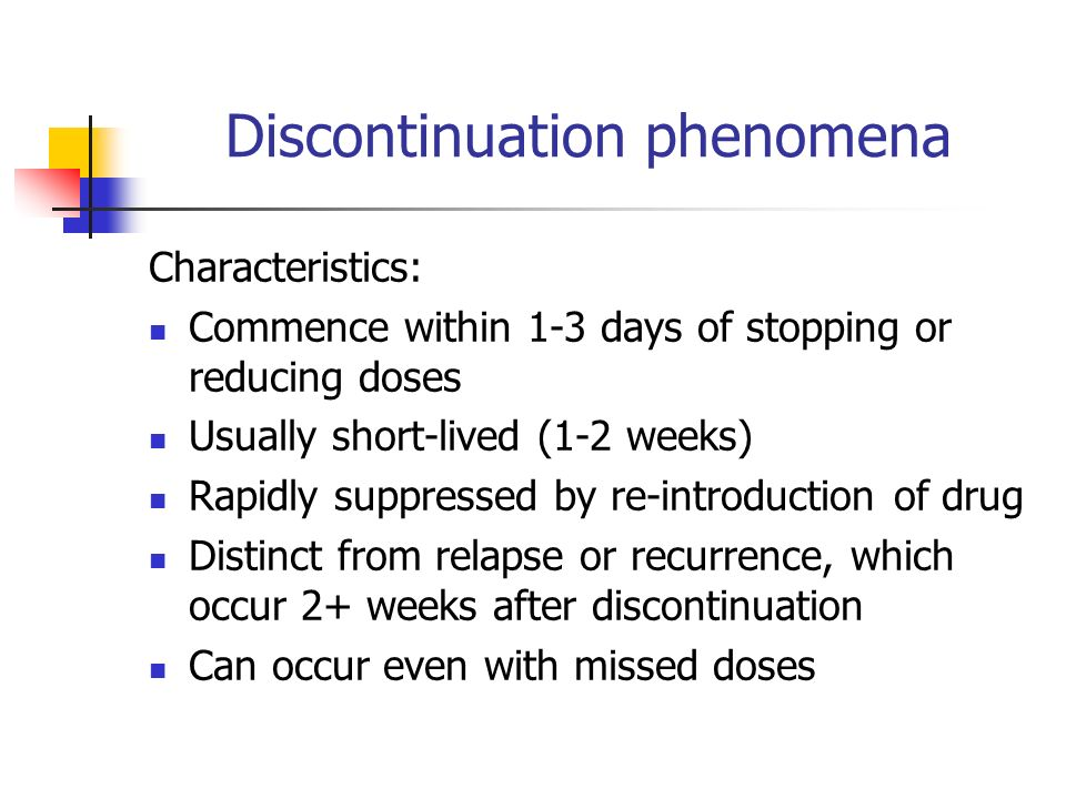 Discontinuation phenomena Characteristics: Commence within 1-3 days of stopping or reducing doses Usually short-lived (1-2 weeks) Rapidly suppressed by re-introduction of drug Distinct from relapse or recurrence, which occur 2+ weeks after discontinuation Can occur even with missed doses