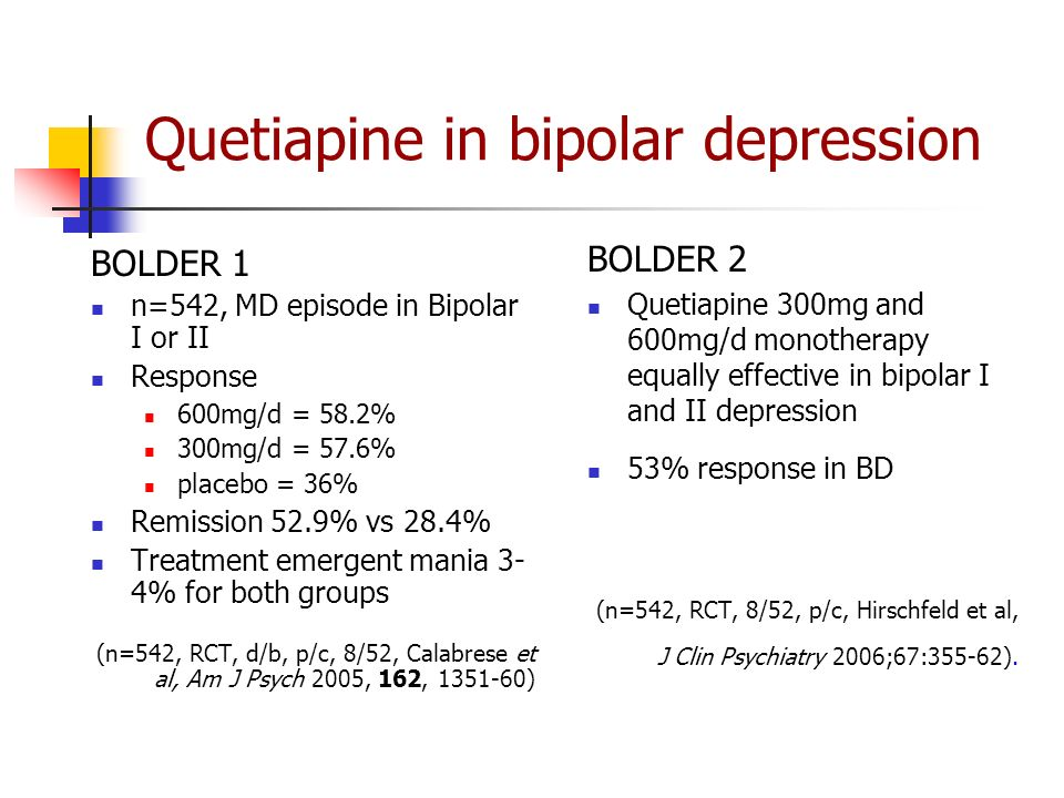Quetiapine in bipolar depression BOLDER 1 n=542, MD episode in Bipolar I or II Response 600mg/d = 58.2% 300mg/d = 57.6% placebo = 36% Remission 52.9% vs 28.4% Treatment emergent mania 3- 4% for both groups (n=542, RCT, d/b, p/c, 8/52, Calabrese et al, Am J Psych 2005, 162, 1351-60) BOLDER 2 Quetiapine 300mg and 600mg/d monotherapy equally effective in bipolar I and II depression 53% response in BD (n=542, RCT, 8/52, p/c, Hirschfeld et al, J Clin Psychiatry 2006;67:355-62).