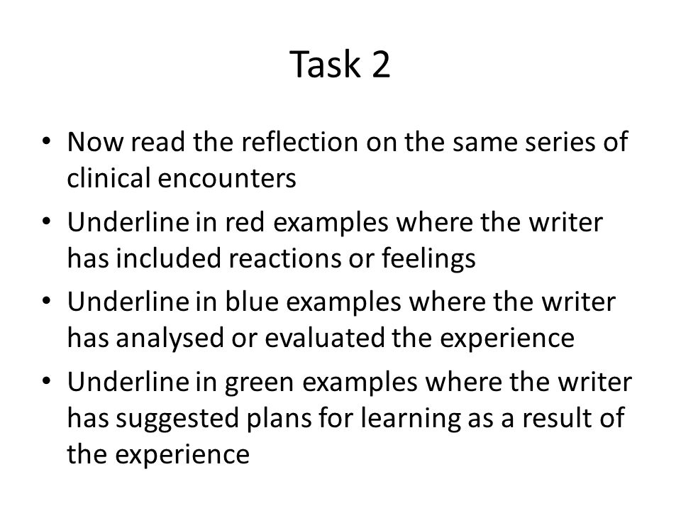 Task 2 Now read the reflection on the same series of clinical encounters Underline in red examples where the writer has included reactions or feelings Underline in blue examples where the writer has analysed or evaluated the experience Underline in green examples where the writer has suggested plans for learning as a result of the experience