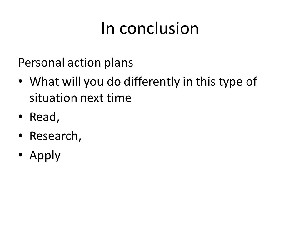In conclusion Personal action plans What will you do differently in this type of situation next time Read, Research, Apply