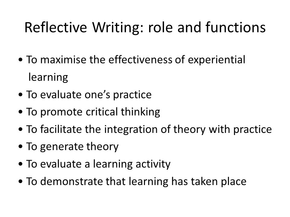 Reflective Writing: role and functions To maximise the effectiveness of experiential learning To evaluate ones practice To promote critical thinking To facilitate the integration of theory with practice To generate theory To evaluate a learning activity To demonstrate that learning has taken place
